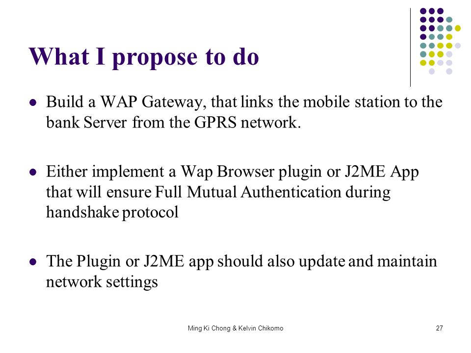 Ming Ki Chong & Kelvin Chikomo27 What I propose to do Build a WAP Gateway, that links the mobile station to the bank Server from the GPRS network. Eit