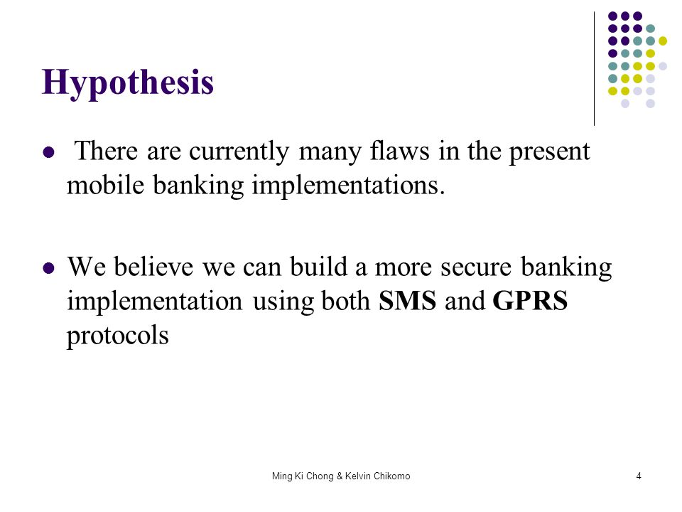 Ming Ki Chong & Kelvin Chikomo4 Hypothesis There are currently many flaws in the present mobile banking implementations. We believe we can build a mor