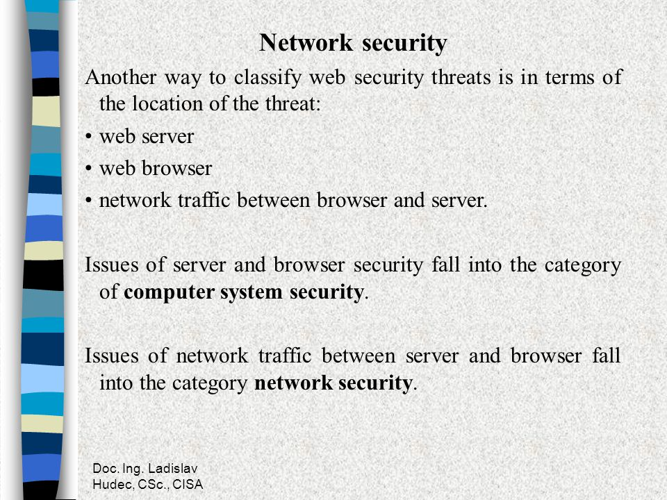 Doc. Ing. Ladislav Hudec, CSc., CISA Network security Another way to classify web security threats is in terms of the location of the threat: web serv