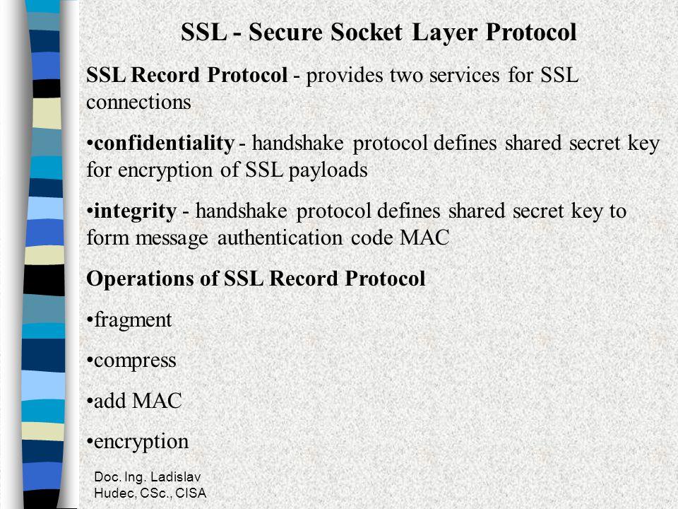 Doc. Ing. Ladislav Hudec, CSc., CISA SSL - Secure Socket Layer Protocol SSL Record Protocol - provides two services for SSL connections confidentialit
