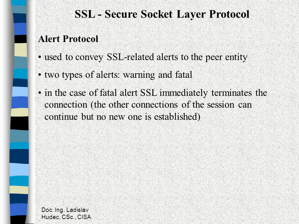 Doc. Ing. Ladislav Hudec, CSc., CISA SSL - Secure Socket Layer Protocol Alert Protocol used to convey SSL-related alerts to the peer entity two types