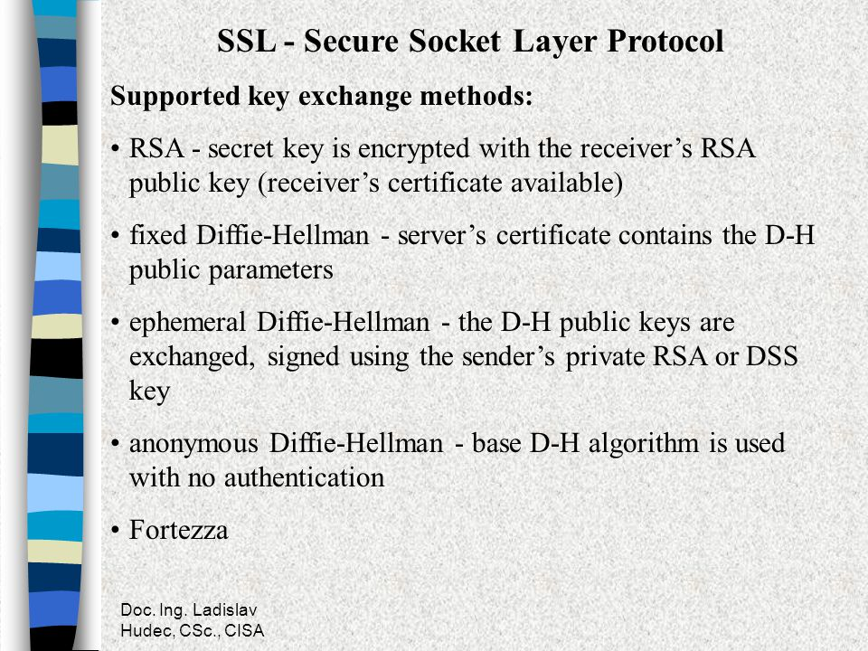 Doc. Ing. Ladislav Hudec, CSc., CISA SSL - Secure Socket Layer Protocol Supported key exchange methods: RSA - secret key is encrypted with the receive