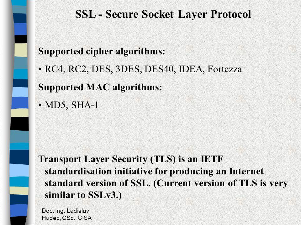 Doc. Ing. Ladislav Hudec, CSc., CISA SSL - Secure Socket Layer Protocol Supported cipher algorithms: RC4, RC2, DES, 3DES, DES40, IDEA, Fortezza Suppor