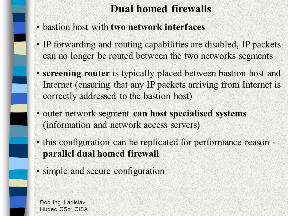 Doc. Ing. Ladislav Hudec, CSc., CISA Dual homed firewalls bastion host with two network interfaces IP forwarding and routing capabilities are disabled