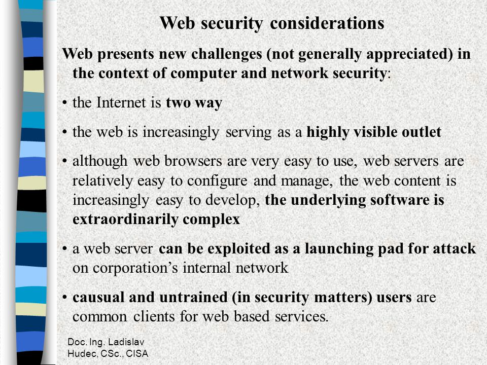 Doc. Ing. Ladislav Hudec, CSc., CISA Web security considerations Web presents new challenges (not generally appreciated) in the context of computer an