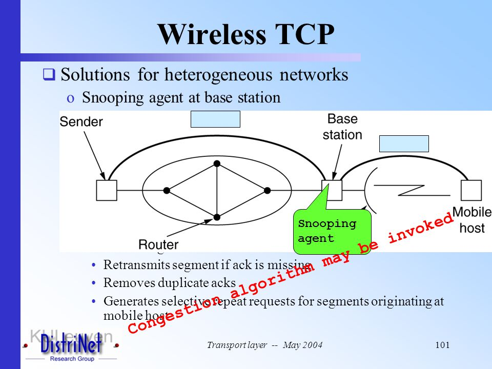Transport layer -- May 2004101 Wireless TCP  Solutions for heterogeneous networks oSnooping agent at base station Cashes segments for mobile host Ret