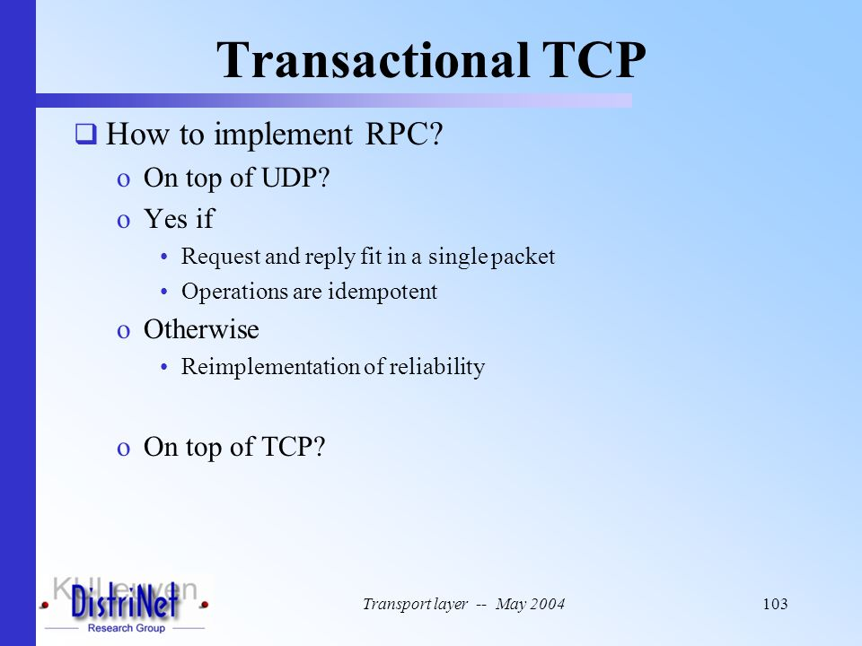 Transport layer -- May 2004103 Transactional TCP  How to implement RPC? oOn top of UDP? oYes if Request and reply fit in a single packet Operations a