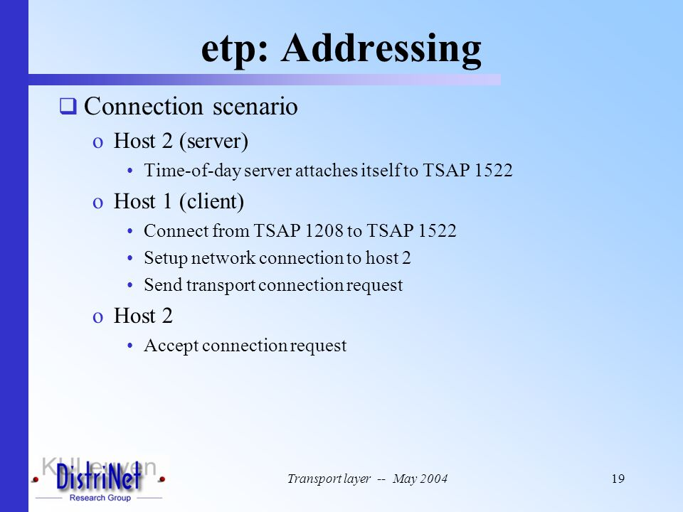 Transport layer -- May 200419 etp: Addressing  Connection scenario oHost 2 (server) Time-of-day server attaches itself to TSAP 1522 oHost 1 (client)