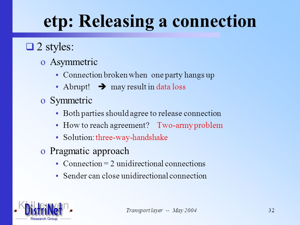 Transport layer -- May 200432 etp: Releasing a connection  2 styles: oAsymmetric Connection broken when one party hangs up Abrupt!  may result in da