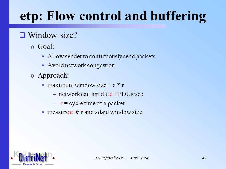 Transport layer -- May 200442 etp: Flow control and buffering  Window size? oGoal: Allow sender to continuously send packets Avoid network congestion