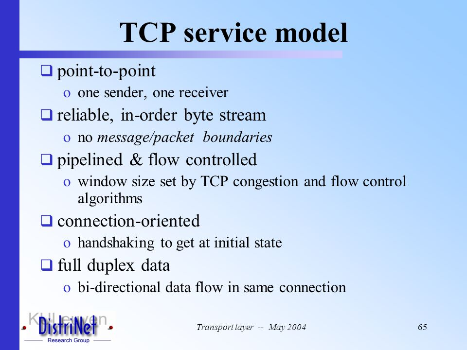 Transport layer -- May 200465 TCP service model  point-to-point oone sender, one receiver  reliable, in-order byte stream ono message/packet boundar