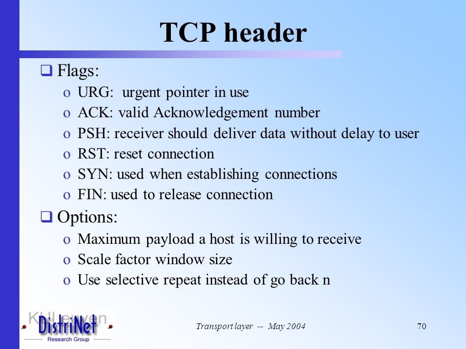 Transport layer -- May 200470 TCP header  Flags: oURG: urgent pointer in use oACK: valid Acknowledgement number oPSH: receiver should deliver data wi