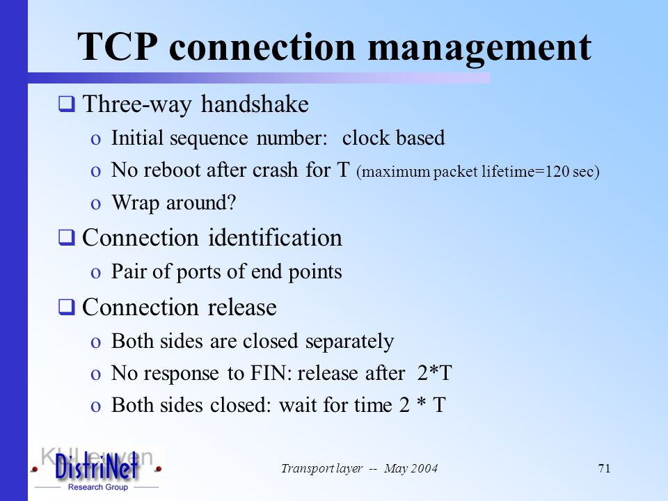 Transport layer -- May 200471 TCP connection management  Three-way handshake oInitial sequence number: clock based oNo reboot after crash for T (maxi