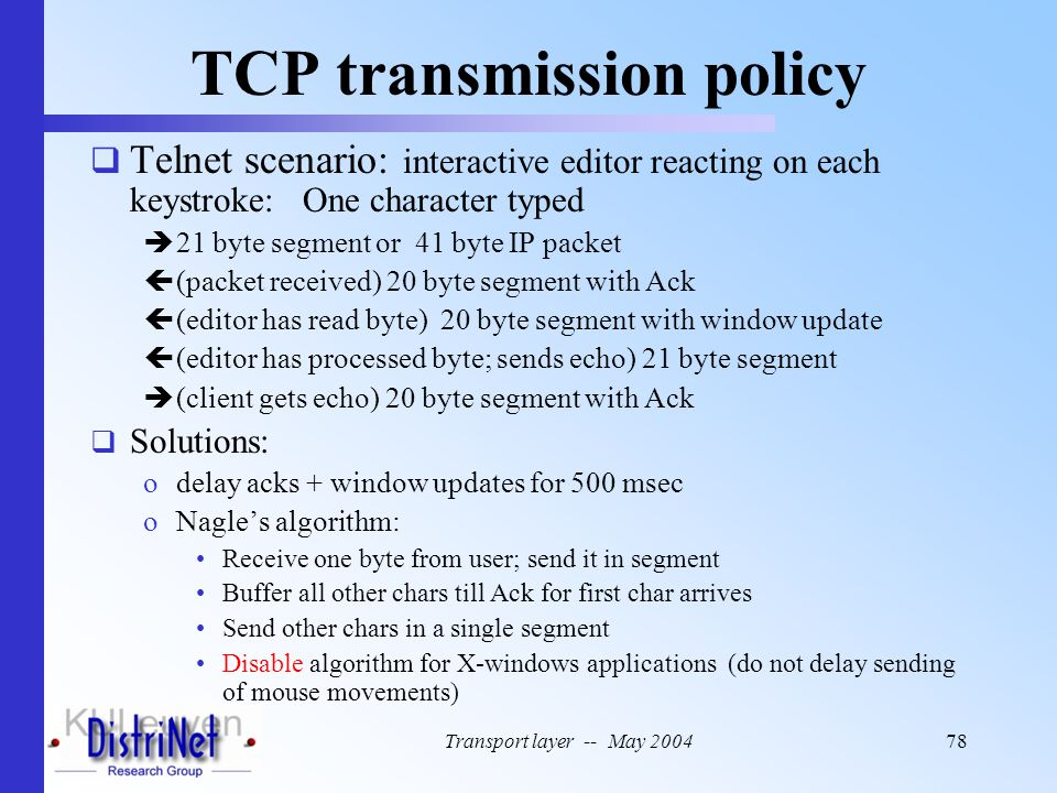 Transport layer -- May 200478 TCP transmission policy  Telnet scenario: interactive editor reacting on each keystroke: One character typed  21 byte