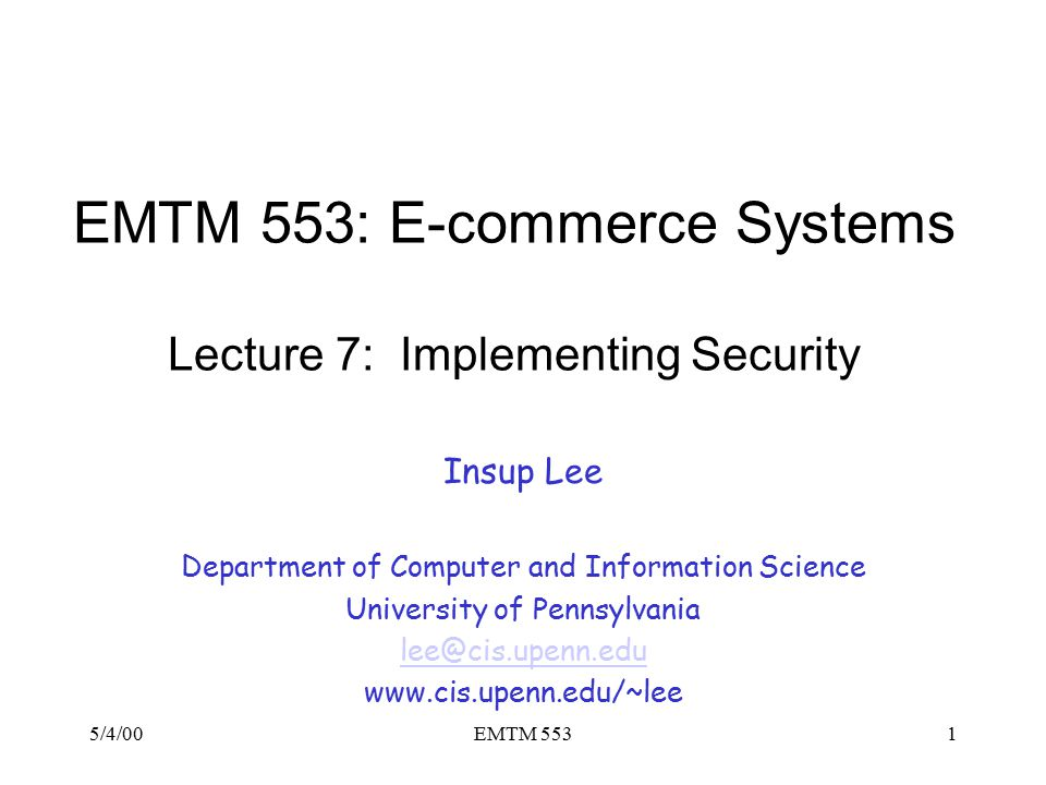 5/4/00EMTM 5531 EMTM 553: E-commerce Systems Lecture 7: Implementing Security Insup Lee Department of Computer and Information Science University of Pennsylvania lee@cis.upenn.edu www.cis.upenn.edu/~lee