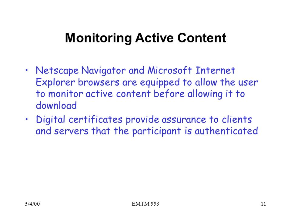 5/4/00EMTM 55311 Monitoring Active Content Netscape Navigator and Microsoft Internet Explorer browsers are equipped to allow the user to monitor active content before allowing it to download Digital certificates provide assurance to clients and servers that the participant is authenticated