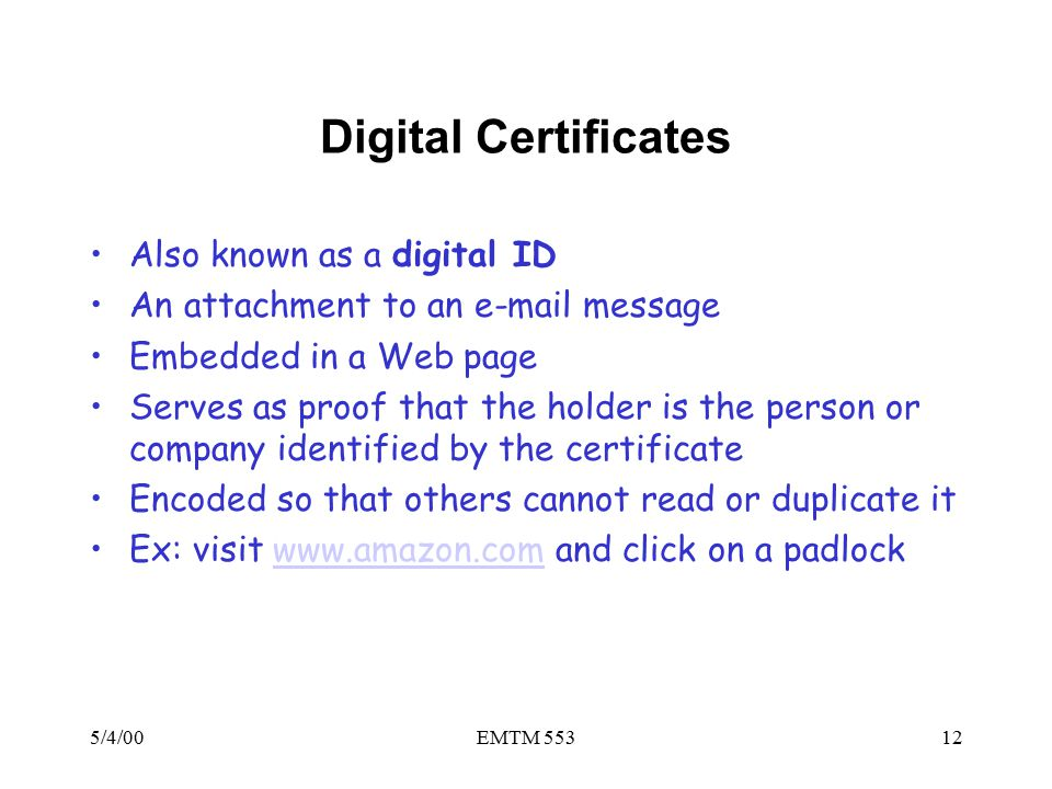 5/4/00EMTM 55312 Digital Certificates Also known as a digital ID An attachment to an e-mail message Embedded in a Web page Serves as proof that the holder is the person or company identified by the certificate Encoded so that others cannot read or duplicate it Ex: visit www.amazon.com and click on a padlockwww.amazon.com