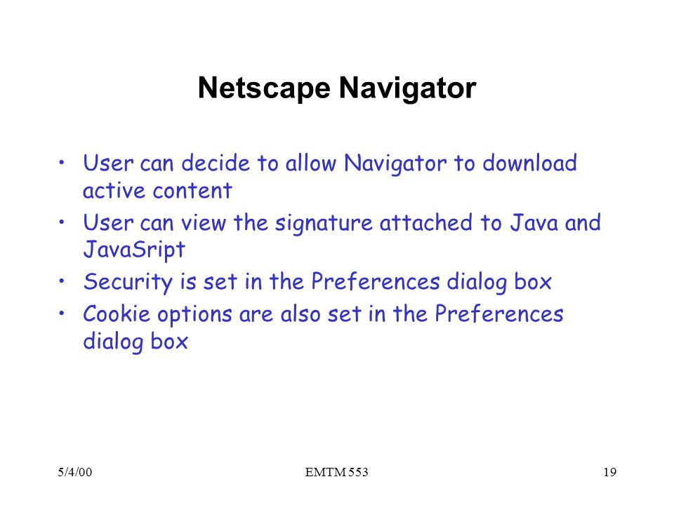 5/4/00EMTM 55319 Netscape Navigator User can decide to allow Navigator to download active content User can view the signature attached to Java and JavaSript Security is set in the Preferences dialog box Cookie options are also set in the Preferences dialog box