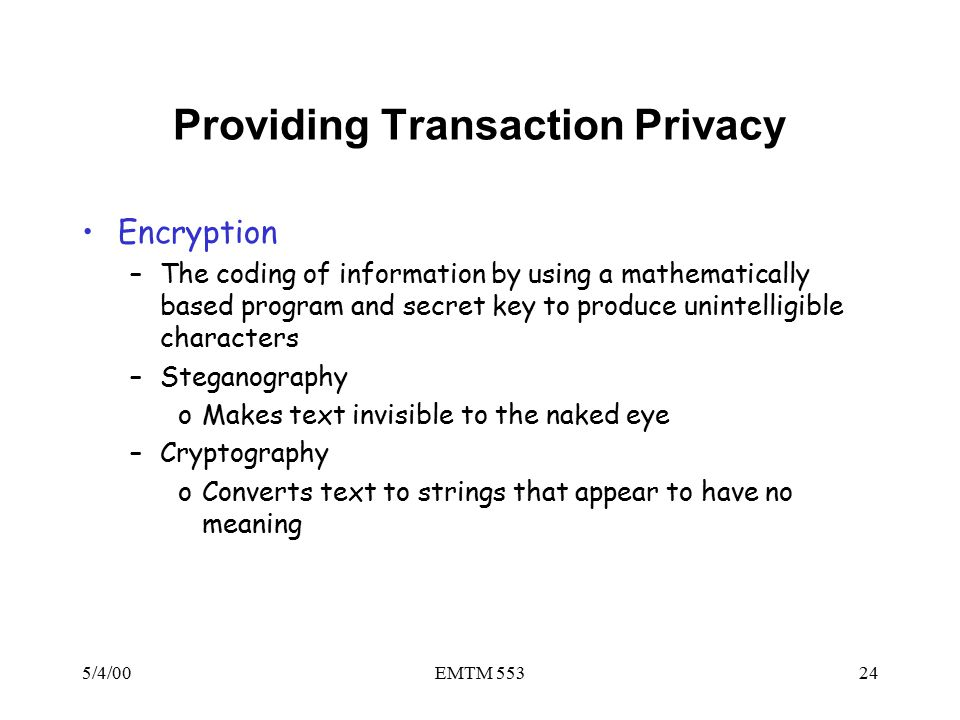 5/4/00EMTM 55324 Providing Transaction Privacy Encryption –The coding of information by using a mathematically based program and secret key to produce unintelligible characters –Steganography oMakes text invisible to the naked eye –Cryptography oConverts text to strings that appear to have no meaning