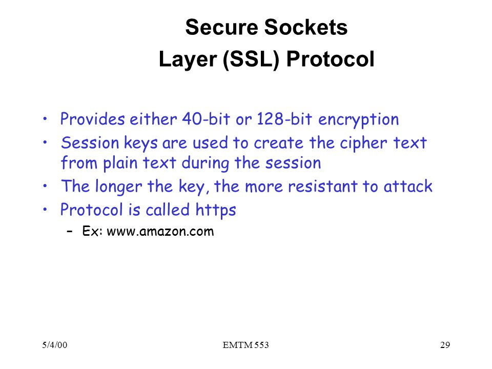 5/4/00EMTM 55329 Secure Sockets Layer (SSL) Protocol Provides either 40-bit or 128-bit encryption Session keys are used to create the cipher text from plain text during the session The longer the key, the more resistant to attack Protocol is called https –Ex: www.amazon.com