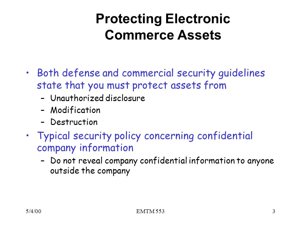 5/4/00EMTM 5533 Protecting Electronic Commerce Assets Both defense and commercial security guidelines state that you must protect assets from –Unauthorized disclosure –Modification –Destruction Typical security policy concerning confidential company information –Do not reveal company confidential information to anyone outside the company