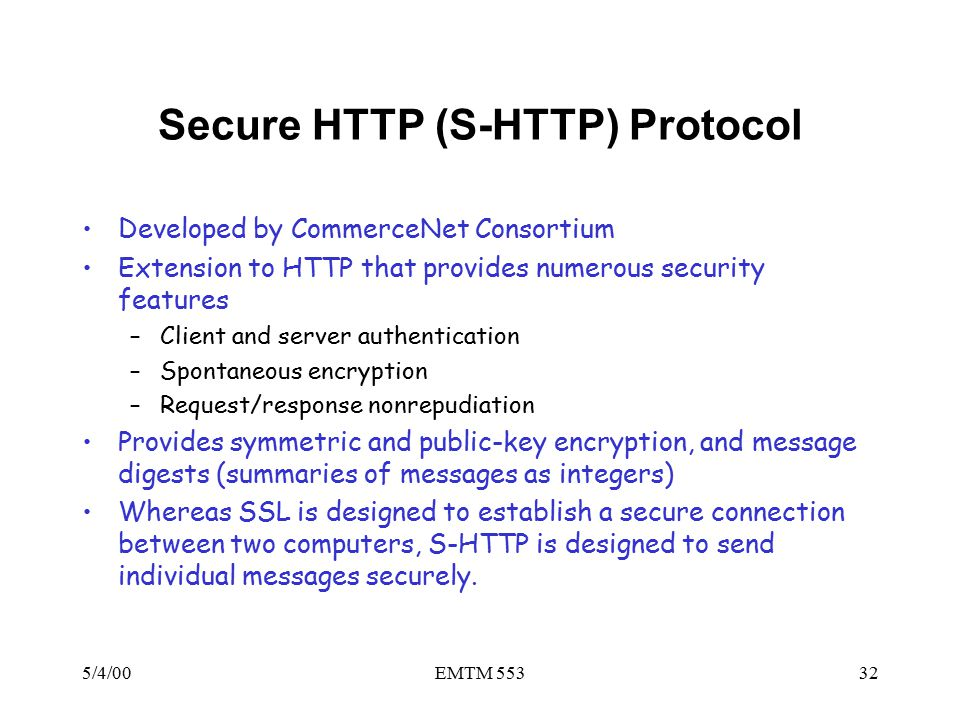 5/4/00EMTM 55332 Secure HTTP (S-HTTP) Protocol Developed by CommerceNet Consortium Extension to HTTP that provides numerous security features –Client and server authentication –Spontaneous encryption –Request/response nonrepudiation Provides symmetric and public-key encryption, and message digests (summaries of messages as integers) Whereas SSL is designed to establish a secure connection between two computers, S-HTTP is designed to send individual messages securely.
