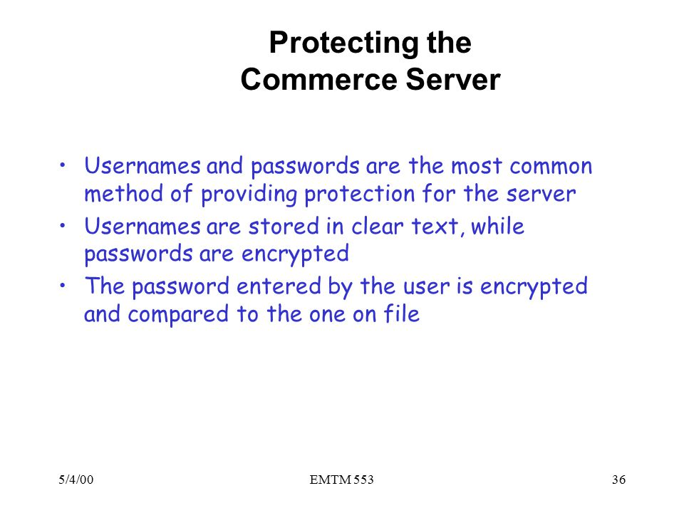 5/4/00EMTM 55336 Protecting the Commerce Server Usernames and passwords are the most common method of providing protection for the server Usernames are stored in clear text, while passwords are encrypted The password entered by the user is encrypted and compared to the one on file