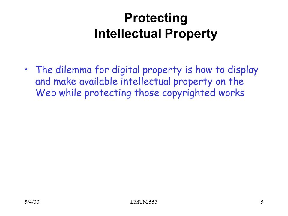 5/4/00EMTM 5535 Protecting Intellectual Property The dilemma for digital property is how to display and make available intellectual property on the Web while protecting those copyrighted works