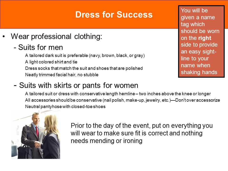 Dress for Success Wear professional clothing: - Suits for men A tailored dark suit is preferable (navy, brown, black, or gray) A light colored shirt and tie Dress socks that match the suit and shoes that are polished Neatly trimmed facial hair, no stubble - Suits with skirts or pants for women A tailored suit or dress with conservative length hemline – two inches above the knee or longer All accessories should be conservative (nail polish, make-up, jewelry, etc.)—Don't over accessorize Neutral pantyhose with closed-toe shoes Prior to the day of the event, put on everything you will wear to make sure fit is correct and nothing needs mending or ironing You will be given a name tag which should be worn on the right side to provide an easy sight- line to your name when shaking hands