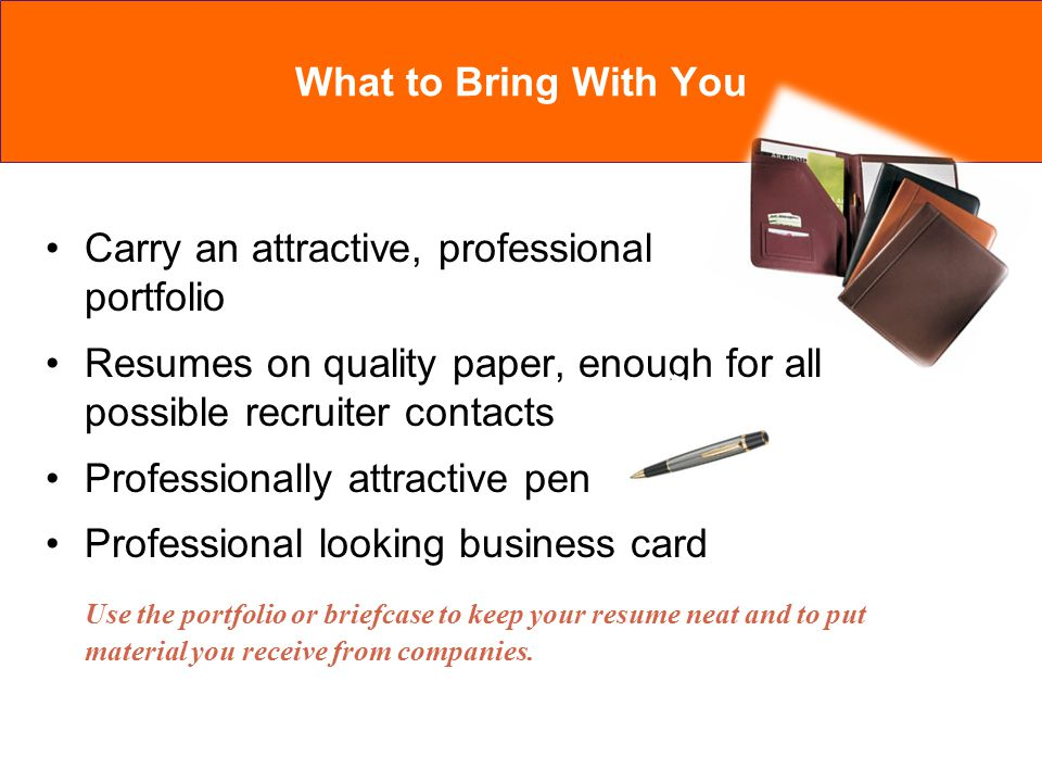 Carry an attractive, professional portfolio Resumes on quality paper, enough for all possible recruiter contacts Professionally attractive pen Professional looking business card Use the portfolio or briefcase to keep your resume neat and to put material you receive from companies.