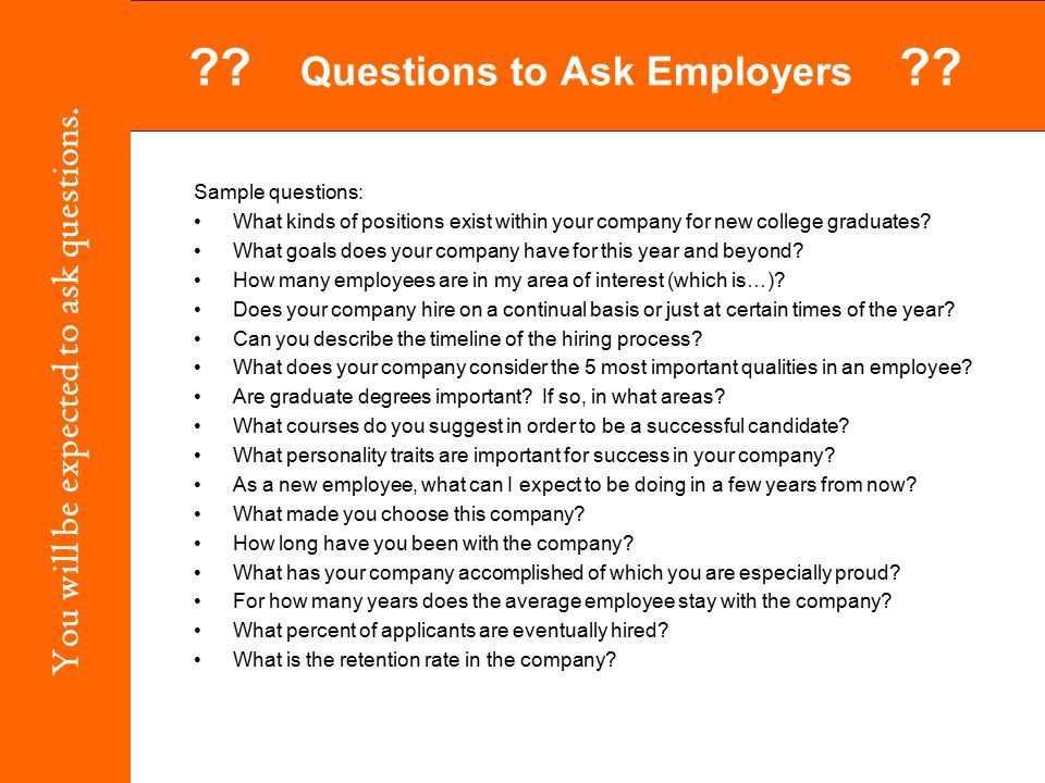 Sample questions: What kinds of positions exist within your company for new college graduates? What goals does your company have for this year and bey