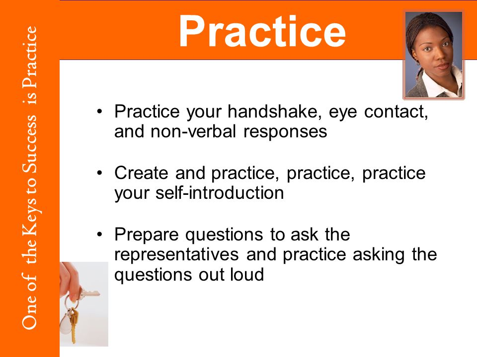 Practice your handshake, eye contact, and non-verbal responses Create and practice, practice, practice your self-introduction Prepare questions to ask the representatives and practice asking the questions out loud Practice One of the Keys to Success is Practice