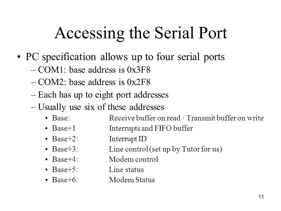 11 Accessing the Serial Port PC specification allows up to four serial ports –COM1: base address is 0x3F8 –COM2: base address is 0x2F8 –Each has up to eight port addresses –Usually use six of these addresses Base: Receive buffer on read / Transmit buffer on write Base+1 Interrupts and FIFO buffer Base+2: Interrupt ID Base+3: Line control (set up by Tutor for us) Base+4: Modem control Base+5: Line status Base+6: Modem Status
