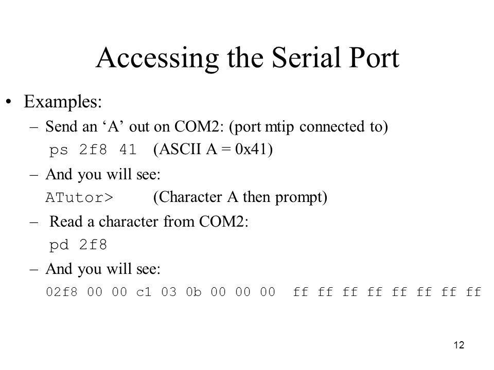 12 Accessing the Serial Port Examples: –Send an 'A' out on COM2: (port mtip connected to) ps 2f8 41 (ASCII A = 0x41) –And you will see: ATutor> (Chara