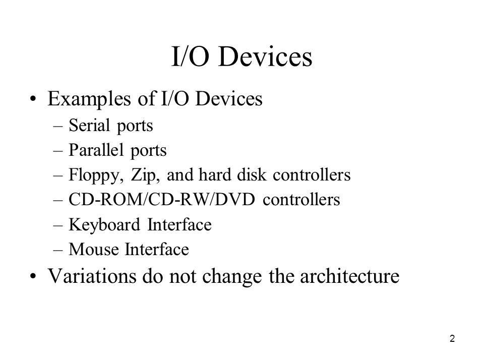 2 I/O Devices Examples of I/O Devices –Serial ports –Parallel ports –Floppy, Zip, and hard disk controllers –CD-ROM/CD-RW/DVD controllers –Keyboard Interface –Mouse Interface Variations do not change the architecture