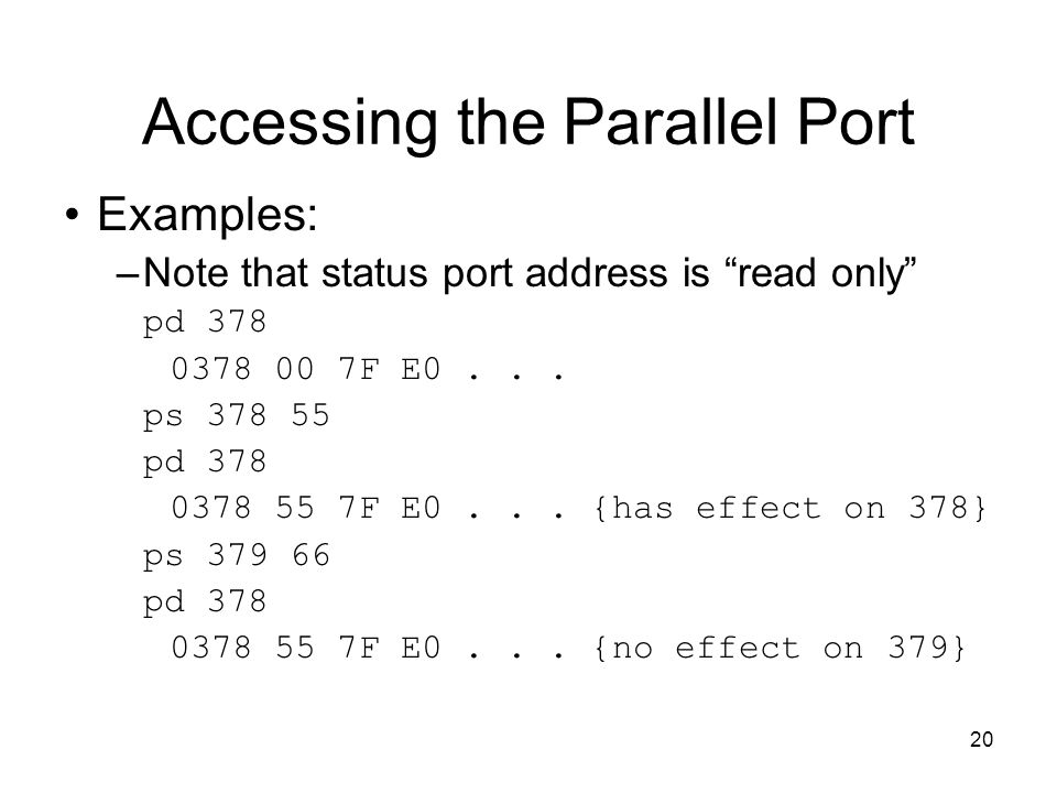 20 Accessing the Parallel Port Examples: –Note that status port address is read only pd 378 0378 00 7F E0...