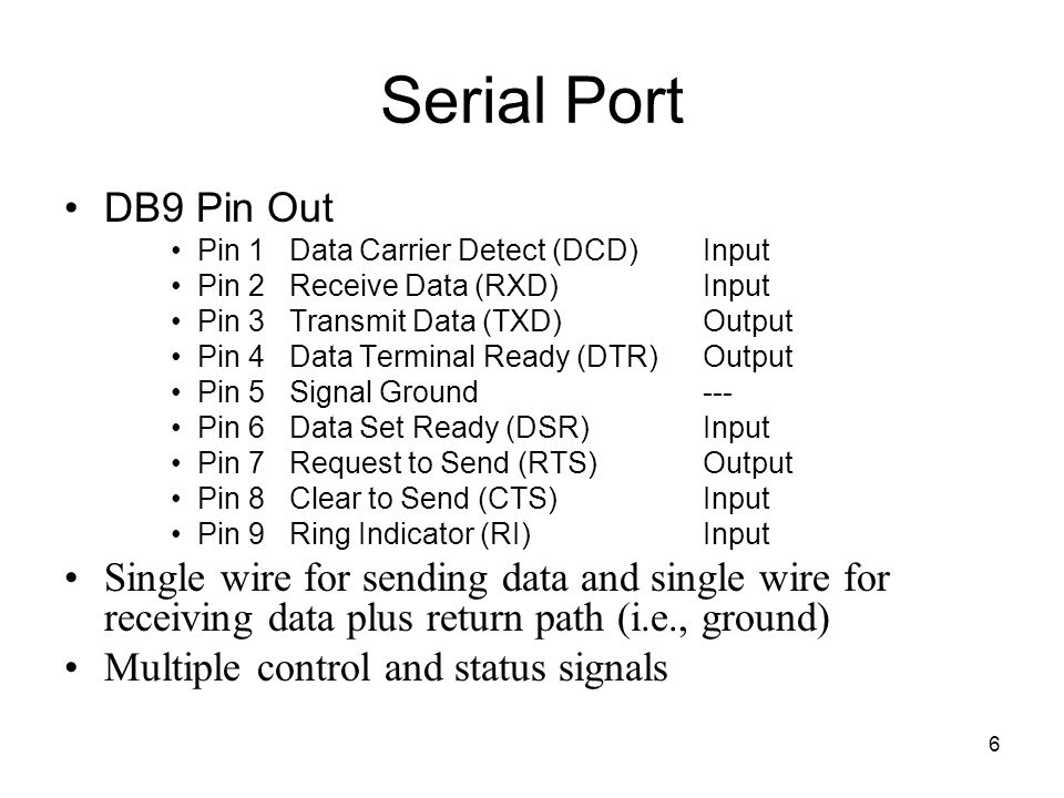 6 Serial Port DB9 Pin Out Pin 1 Data Carrier Detect (DCD)Input Pin 2 Receive Data (RXD)Input Pin 3 Transmit Data (TXD)Output Pin 4 Data Terminal Ready (DTR)Output Pin 5 Signal Ground--- Pin 6 Data Set Ready (DSR)Input Pin 7 Request to Send (RTS)Output Pin 8 Clear to Send (CTS)Input Pin 9 Ring Indicator (RI)Input Single wire for sending data and single wire for receiving data plus return path (i.e., ground) Multiple control and status signals