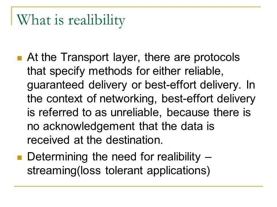 What is realibility At the Transport layer, there are protocols that specify methods for either reliable, guaranteed delivery or best-effort delivery.