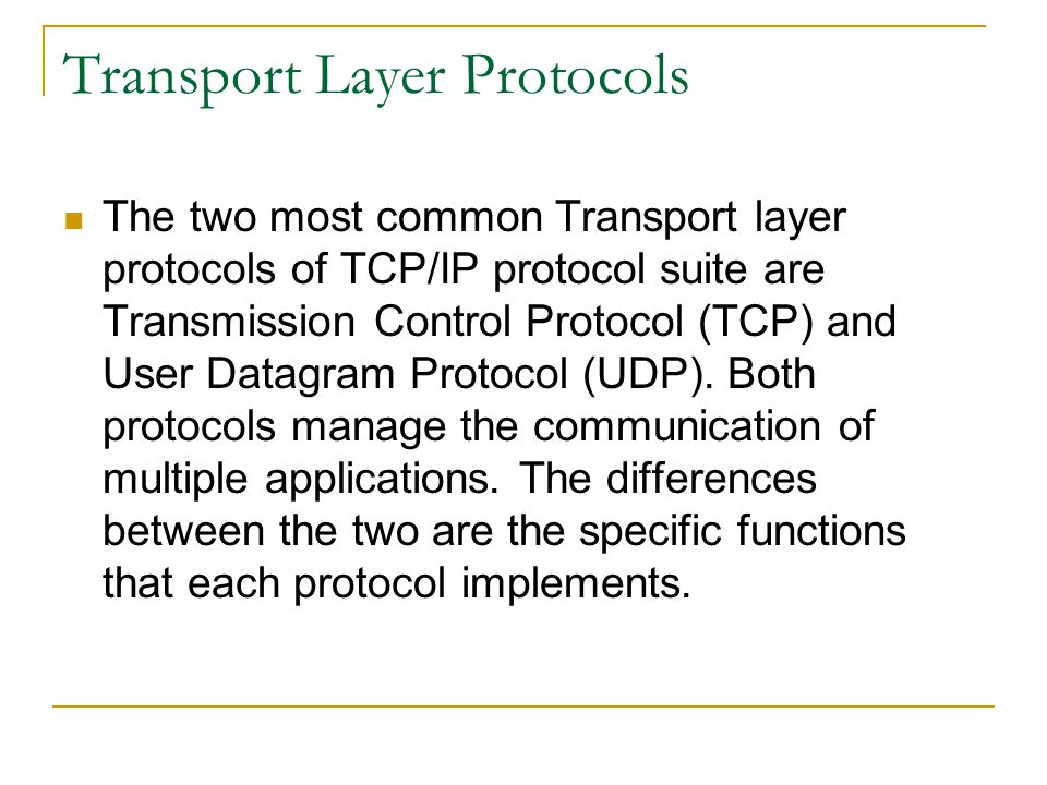 Transport Layer Protocols The two most common Transport layer protocols of TCP/IP protocol suite are Transmission Control Protocol (TCP) and User Data