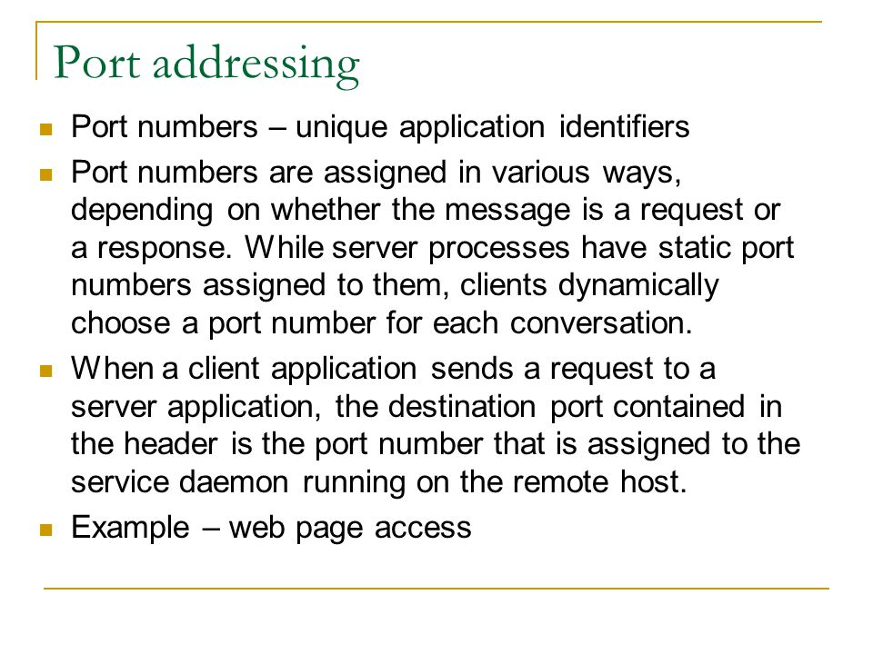Port addressing Port numbers – unique application identifiers Port numbers are assigned in various ways, depending on whether the message is a request