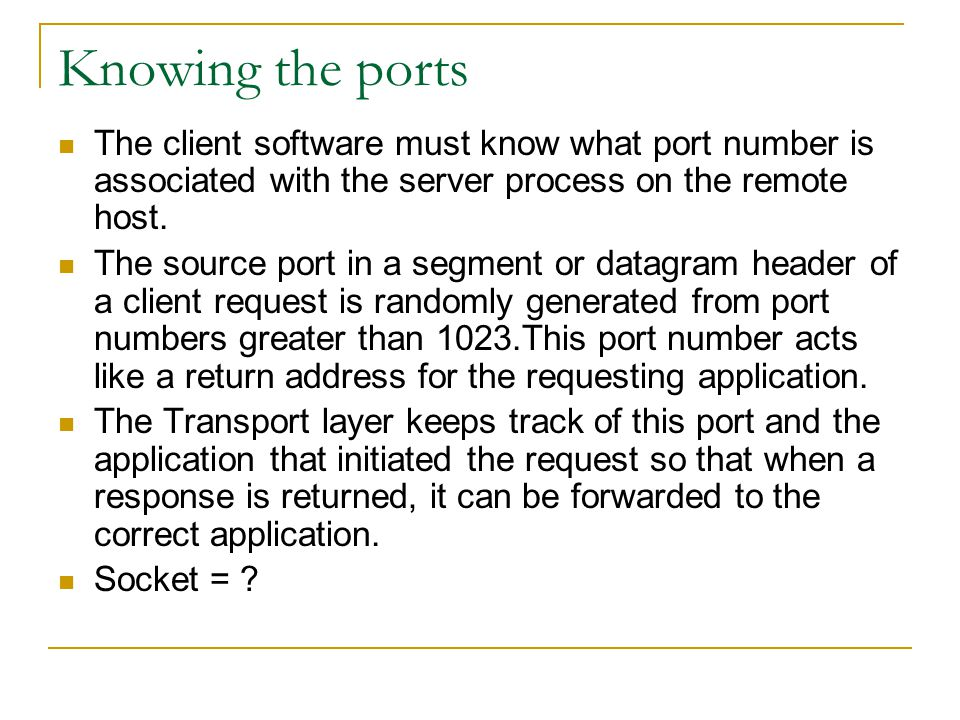 Knowing the ports The client software must know what port number is associated with the server process on the remote host. The source port in a segmen