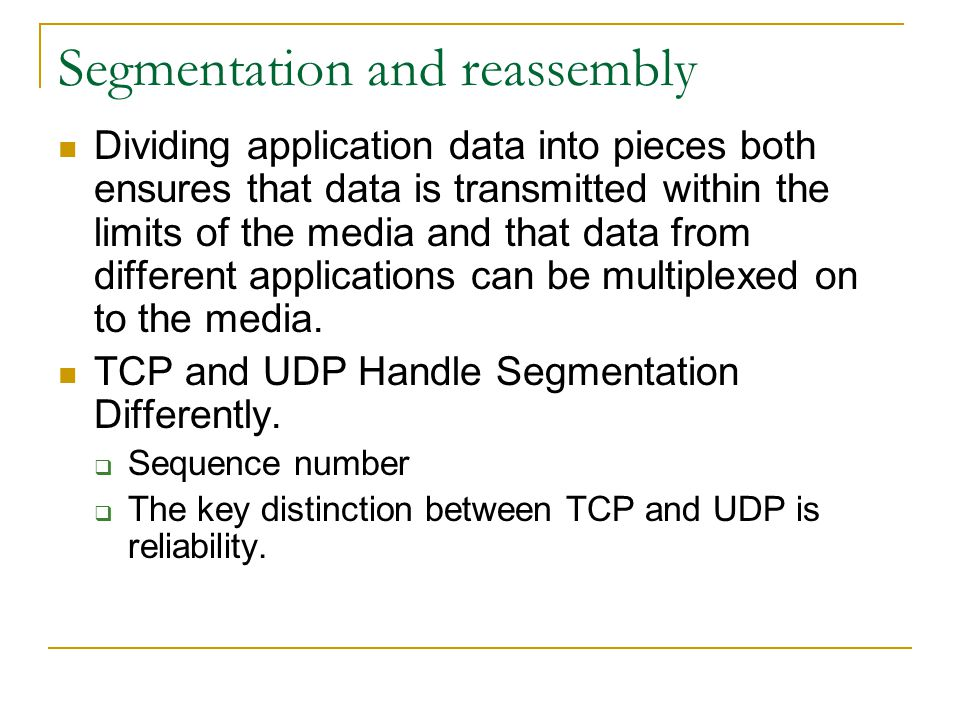 Segmentation and reassembly Dividing application data into pieces both ensures that data is transmitted within the limits of the media and that data f