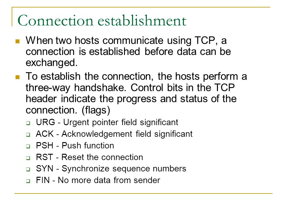 Connection establishment When two hosts communicate using TCP, a connection is established before data can be exchanged. To establish the connection,