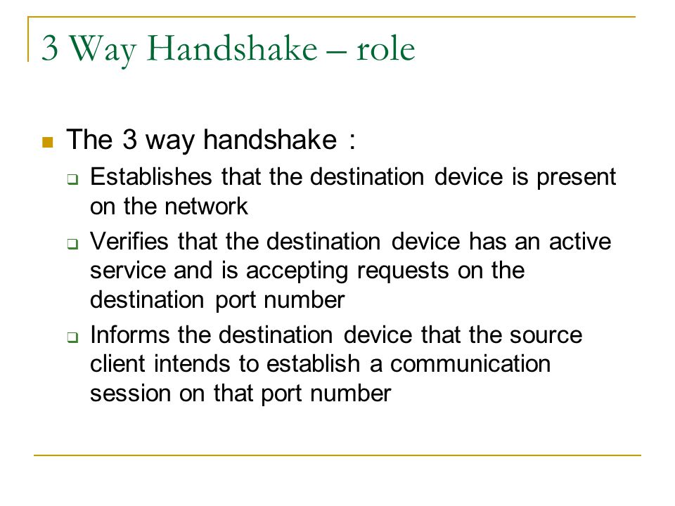 3 Way Handshake – role The 3 way handshake :  Establishes that the destination device is present on the network  Verifies that the destination devic