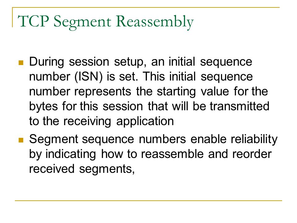 TCP Segment Reassembly During session setup, an initial sequence number (ISN) is set. This initial sequence number represents the starting value for t