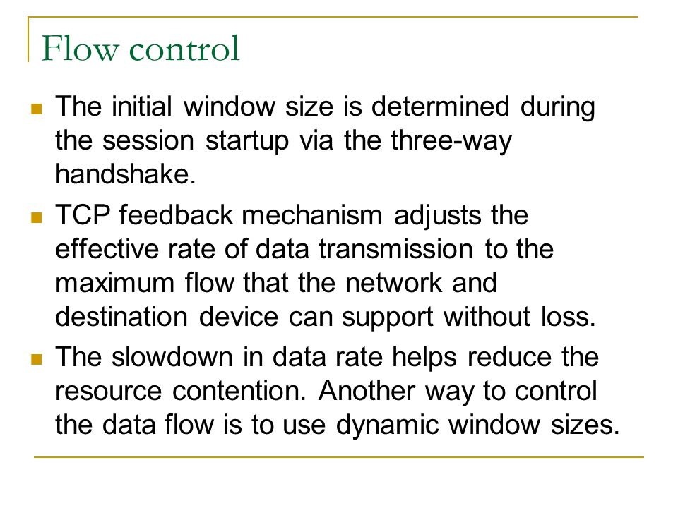 Flow control The initial window size is determined during the session startup via the three-way handshake. TCP feedback mechanism adjusts the effectiv