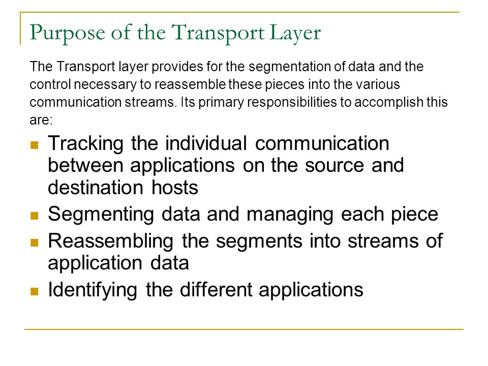 Purpose of the Transport Layer The Transport layer provides for the segmentation of data and the control necessary to reassemble these pieces into the
