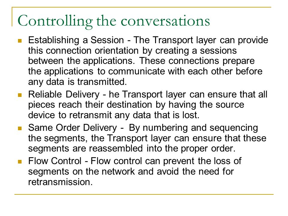 Controlling the conversations Establishing a Session - The Transport layer can provide this connection orientation by creating a sessions between the