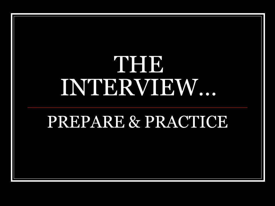THE INTERVIEW… PREPARE & PRACTICE
