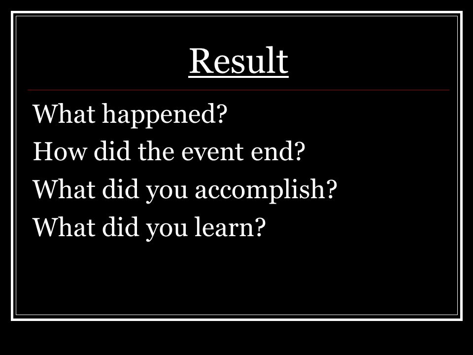 Result What happened How did the event end What did you accomplish What did you learn